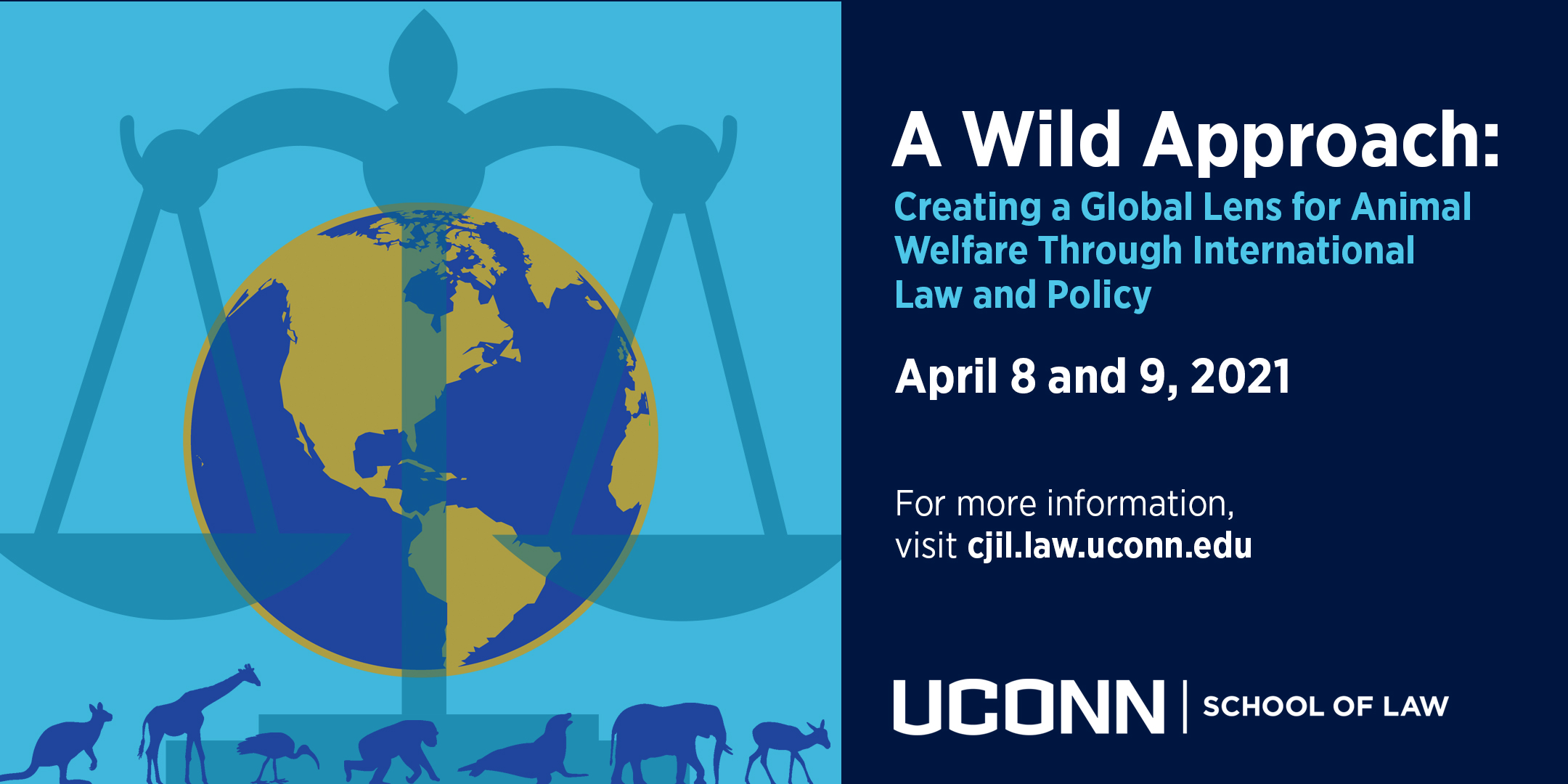 A Wild Approach: Creating a Global Lens for Animals Welfare Through Law and Policy, April 8 and 9, 2021; For more information, visit cjil.law.uconn.edu; image shows globe, scales of justice, and animal silhouettes